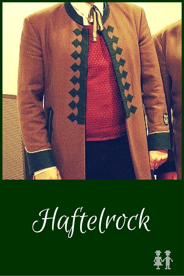Der Haftelrock ist ein Männerlangrock, der früher überwiegend grün mit rotem Futter war, heute jedoch in unterschiedlichen Farben getragen wird.